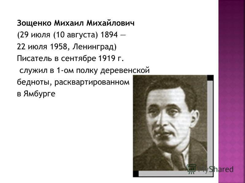 Зощенко Михаил Михайлович (29 июля (10 августа) 1894 22 июля 1958, Ленинград) Писатель в сентябре 1919 г. служил в 1-ом полку деревенской бедноты, расквартированном в Ямбурге