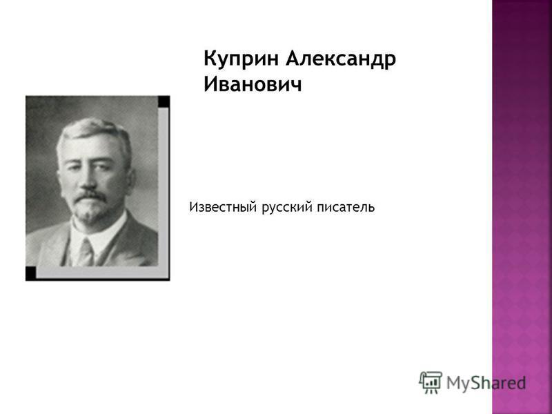 Куприн Александр Иванович Известный русский писатель