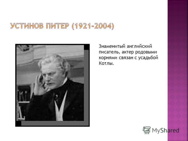 Знаменитый английский писатель, актер родовыми корнями связан с усадьбой Котлы.