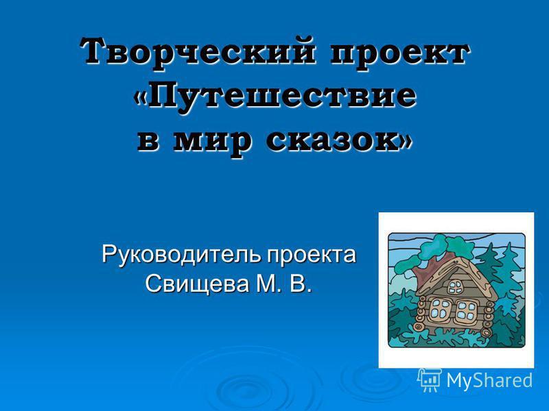 Творческий проект «Путешествие в мир сказок» Руководитель проекта Свищева М. В.