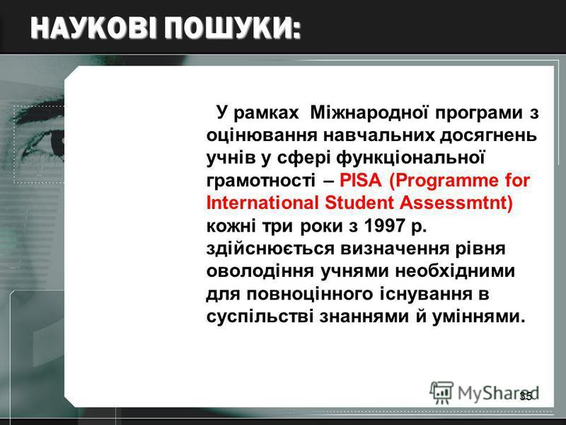 35 НАУКОВІ ПОШУКИ: У рамках Міжнародної програми з оцінювання навчальних досягнень учнів у сфері функціональної грамотності – РІSА (Programme for International Student Assessmtnt) кожні три роки з 1997 р. здійснюється визначення рівня оволодіння учня