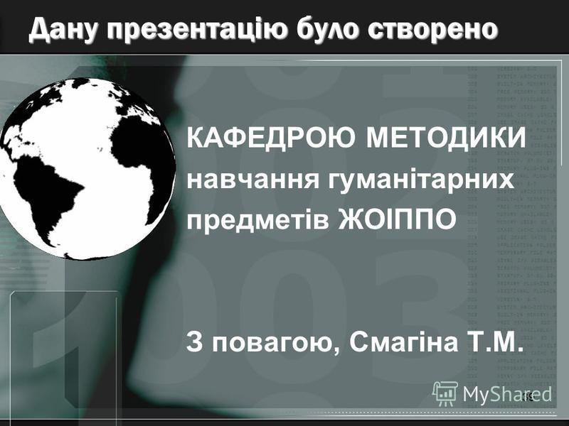 39 Дану презентацію було створено КАФЕДРОЮ МЕТОДИКИ навчання гуманітарних предметів ЖОІППО З повагою, Смагіна Т.М.