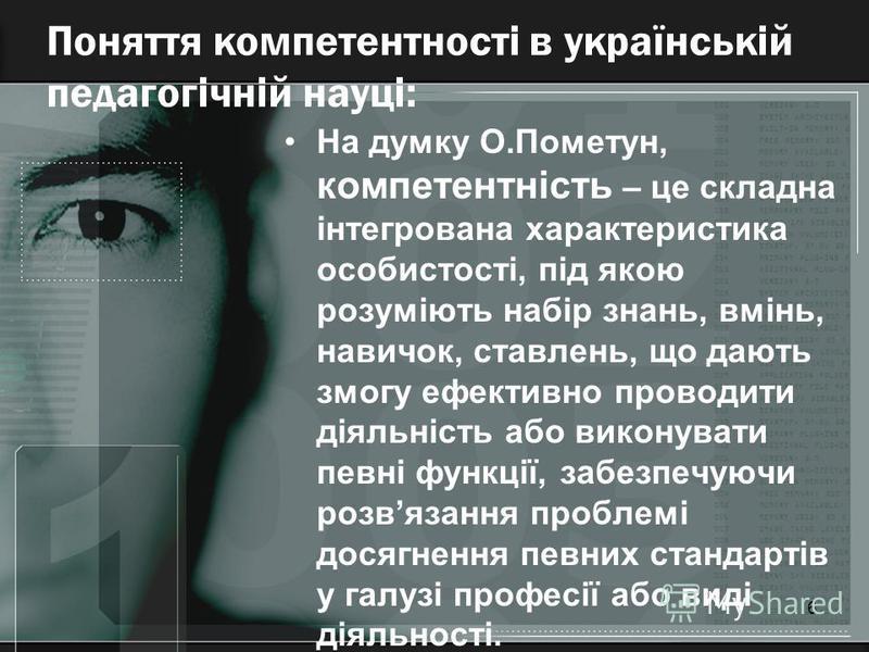 6 Поняття компетентності в українській педагогічній науці: На думку О.Пометун, компетентність – це складна інтегрована характеристика особистості, під якою розуміють набір знань, вмінь, навичок, ставлень, що дають змогу ефективно проводити діяльність