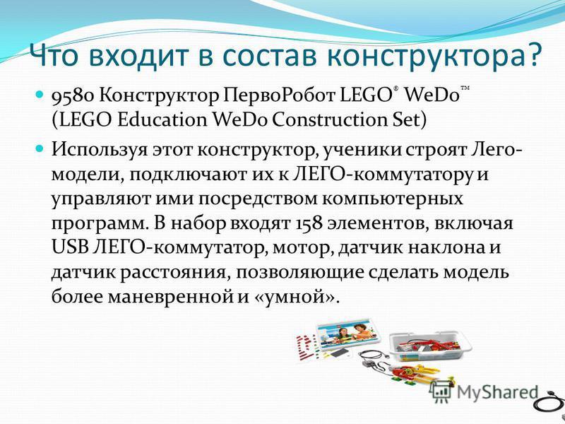 Что входит в состав конструктора? 9580 Конструктор Перво Робот LEGO ® WeDo (LEGO Education WeDo Construction Set) Используя этот конструктор, ученики строят Лего- модели, подключают их к ЛЕГО-коммутатору и управляют ими посредством компьютерных прогр