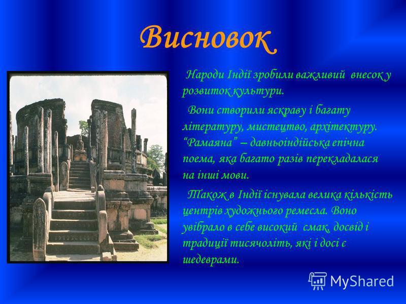Висновок Народи Індії зробили важливий внесок у розвиток культури. Вони створили яскраву і багату літературу, мистецтво, архітектуру. Рамаяна – давньоіндійська епічна поема, яка багато разів перекладалася на інші мови. Також в Індії існувала велика к