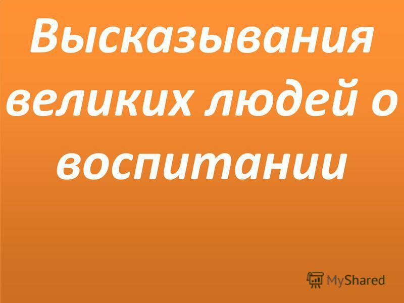 5.5.09 Высказывания великих людей о воспитании