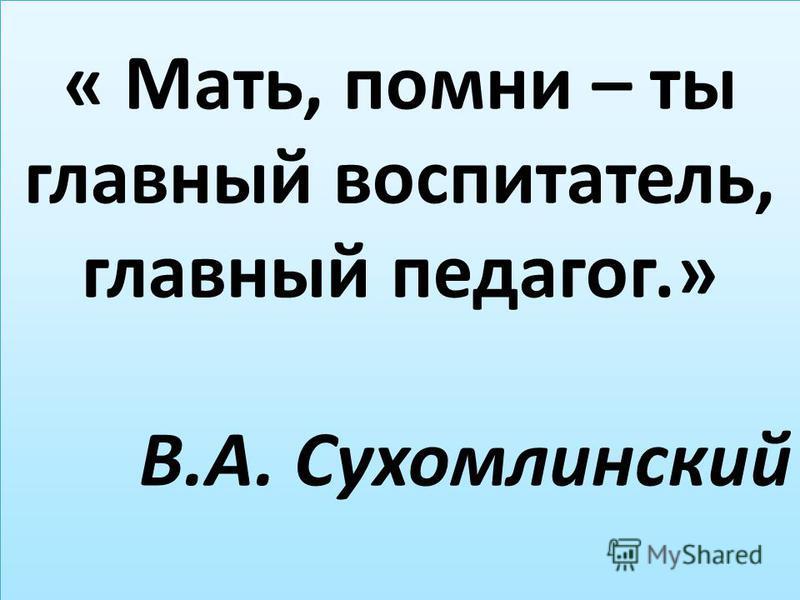 5.5.09 « Мать, помни – ты главный воспитатель, главный педагог.» В.А. Сухомлинский