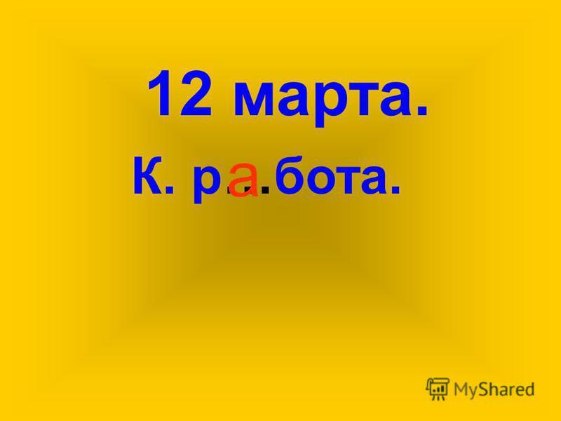 К. р…бота. 12 марта. а
