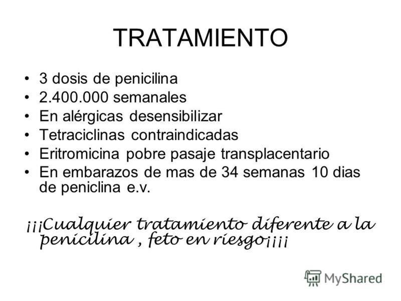TRATAMIENTO 3 dosis de penicilina 2.400.000 semanales En alérgicas desensibilizar Tetraciclinas contraindicadas Eritromicina pobre pasaje transplacentario En embarazos de mas de 34 semanas 10 dias de peniclina e.v. ¡¡¡Cualquier tratamiento diferente