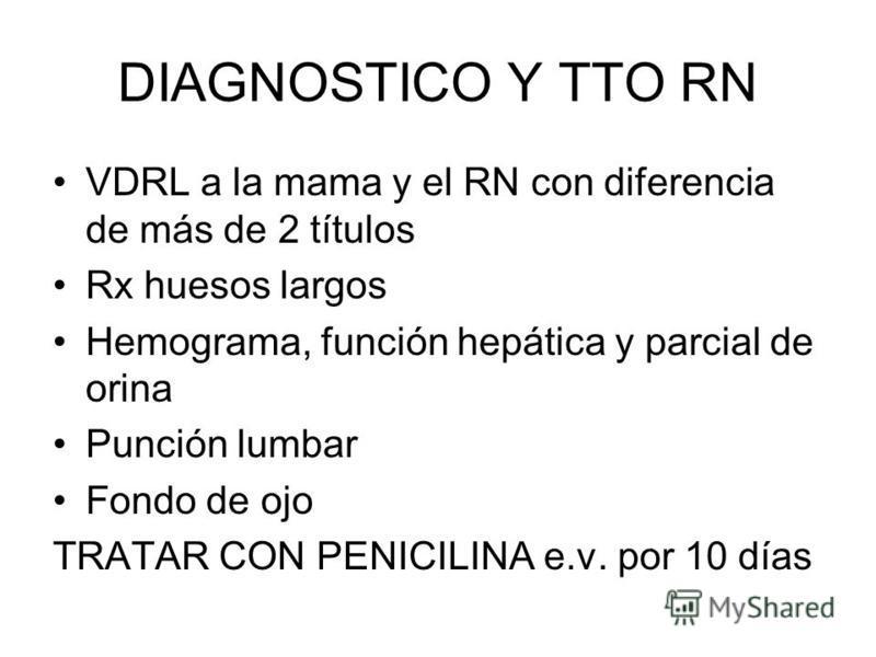 DIAGNOSTICO Y TTO RN VDRL a la mama y el RN con diferencia de más de 2 títulos Rx huesos largos Hemograma, función hepática y parcial de orina Punción lumbar Fondo de ojo TRATAR CON PENICILINA e.v. por 10 días