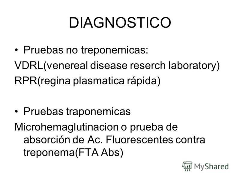 DIAGNOSTICO Pruebas no treponemicas: VDRL(venereal disease reserch laboratory) RPR(regina plasmatica rápida) Pruebas traponemicas Microhemaglutinacion o prueba de absorción de Ac. Fluorescentes contra treponema(FTA Abs)