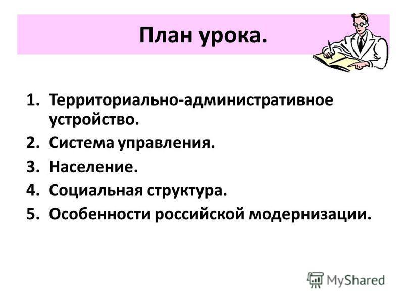 План урока. 1.Территориально-административное устройство. 2. Система управления. 3.Население. 4. Социальная структура. 5. Особенности российской модернизации.