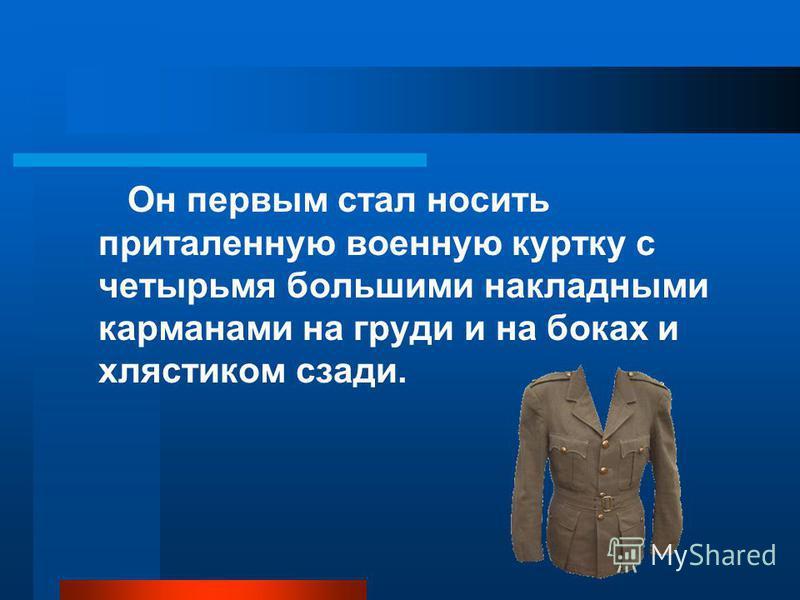 Он первым стал носить приталенную военную куртку с четырьмя большими накладными карманами на груди и на боках и хлястиком сзади.