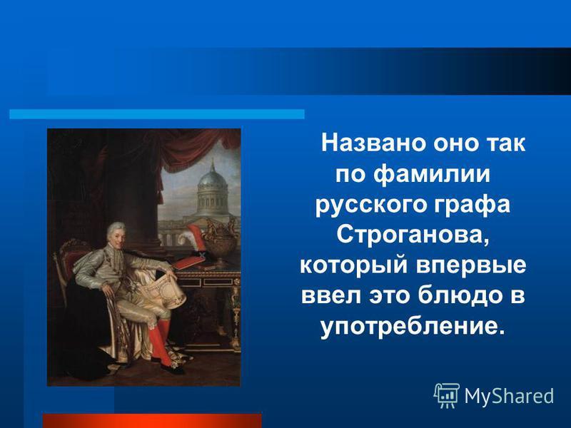 Названо оно так по фамилии русского графа Строганова, который впервые ввел это блюдо в употребление.
