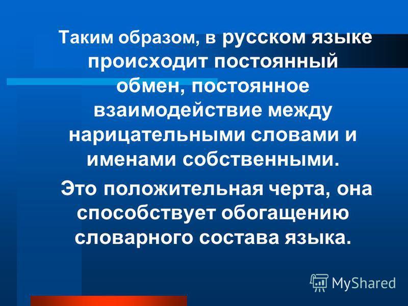 Таким образом, в русском языке происходит постоянный обмен, постоянное взаимодействие между нарицательными словами и именами собственными. Это положительная черта, она способствует обогащению словарного состава языка.