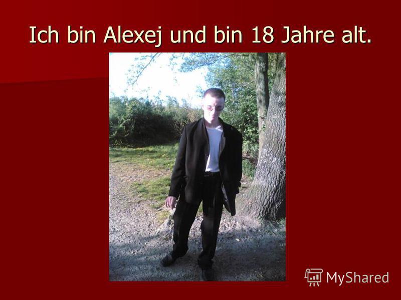 Ich bin Alexej und bin 18 Jahre alt.