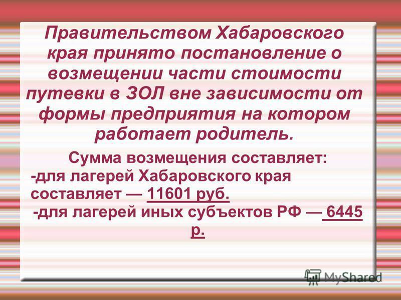 Правительством Хабаровского края принято постановление о возмещении части стоимости путевки в ЗОЛ вне зависимости от формы предприятия на котором работает родитель. Сумма возмещения составляет: -для лагерей Хабаровского края составляет 11601 руб. -дл