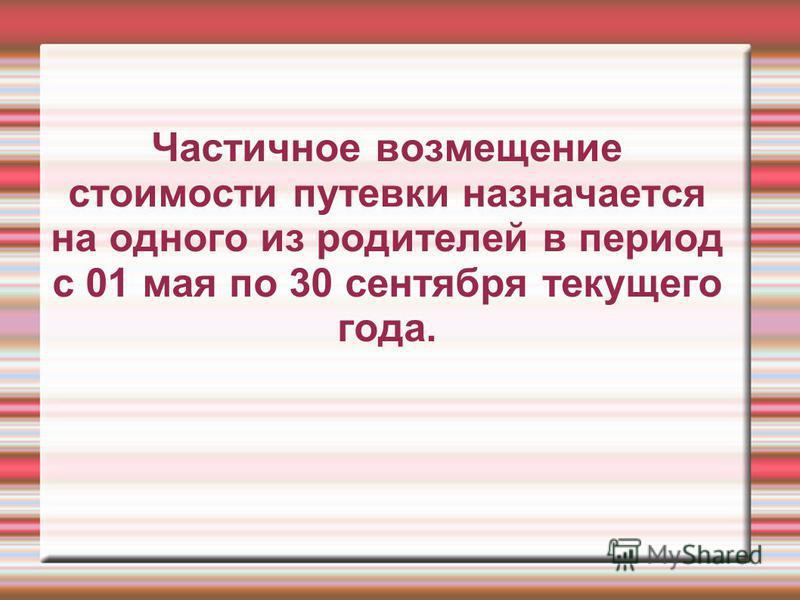 Частичное возмещение стоимости путевки назначается на одного из родителей в период с 01 мая по 30 сентября текущего года.