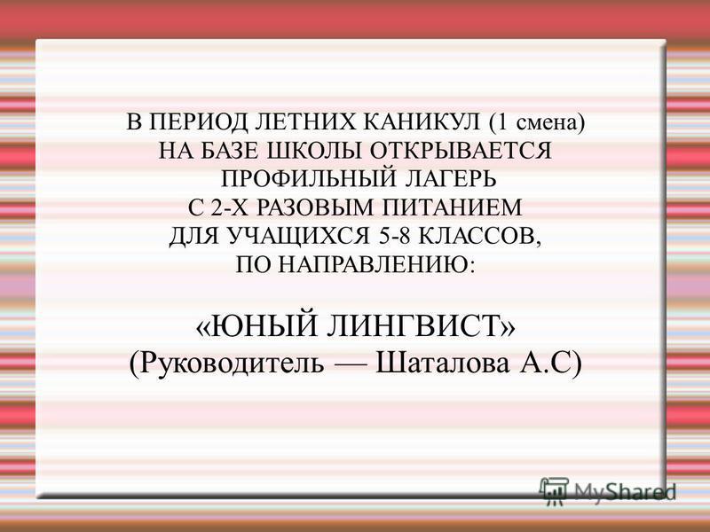 В ПЕРИОД ЛЕТНИХ КАНИКУЛ (1 смена) НА БАЗЕ ШКОЛЫ ОТКРЫВАЕТСЯ ПРОФИЛЬНЫЙ ЛАГЕРЬ С 2-Х РАЗОВЫМ ПИТАНИЕМ ДЛЯ УЧАЩИХСЯ 5-8 КЛАССОВ, ПО НАПРАВЛЕНИЮ: «ЮНЫЙ ЛИНГВИСТ» (Руководитель Шаталова А.С)