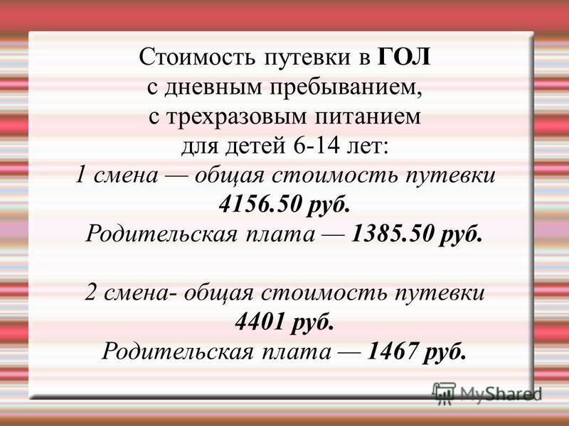 Стоимость путевки в ГОЛ с дневным пребыванием, с трехразовым питанием для детей 6-14 лет: 1 смена общая стоимость путевки 4156.50 руб. Родительская плата 1385.50 руб. 2 смена- общая стоимость путевки 4401 руб. Родительская плата 1467 руб.