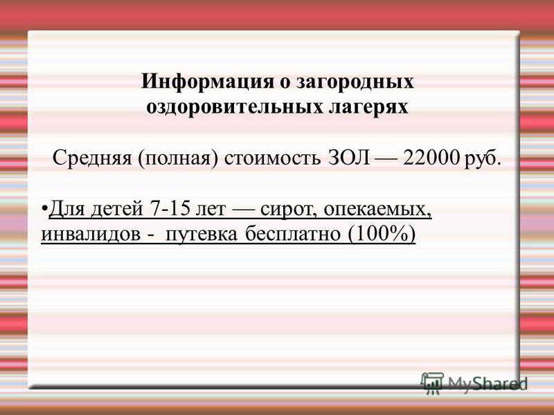 Информация о загородных оздоровительных лагерях Средняя (полная) стоимость ЗОЛ 22000 руб. Для детей 7-15 лет сирот, опекаемых, инвалидов - путевка бесплатно (100%)
