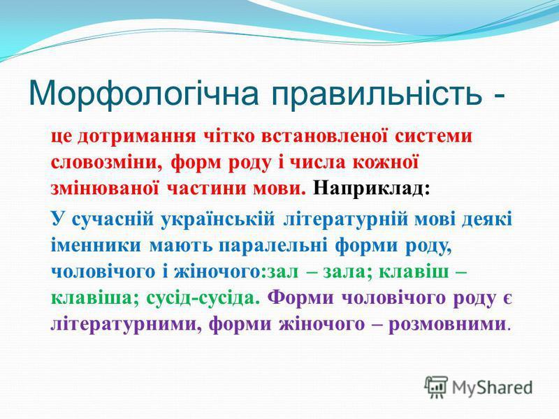 Морфологічна правильність - це дотримання чітко встановленої системи словозміни, форм роду і числа кожної змінюваної частини мови. Наприклад : У сучасній українській літературній мові деякі іменники мають паралельні форми роду, чоловічого і жіночого