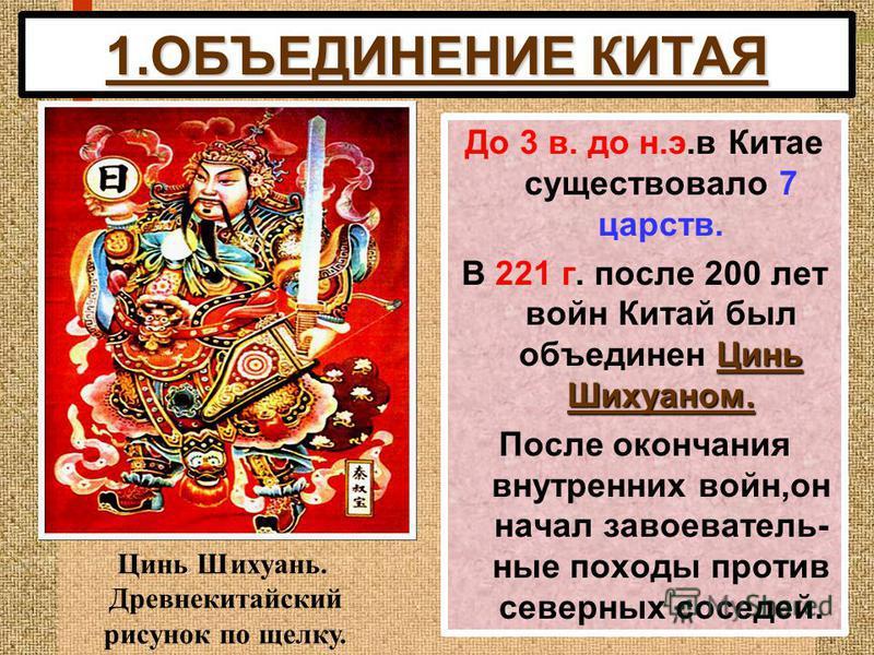 1. ОБЪЕДИНЕНИЕ КИТАЯ До 3 в. до н.э.в Китае существовало 7 царств. Цинь Шихуаном. В 221 г. после 200 лет войн Китай был объединен Цинь Шихуаном. После окончания внутренних войн,он начал завоевательные походы против северных соседей. Цинь Шихуань. Дре