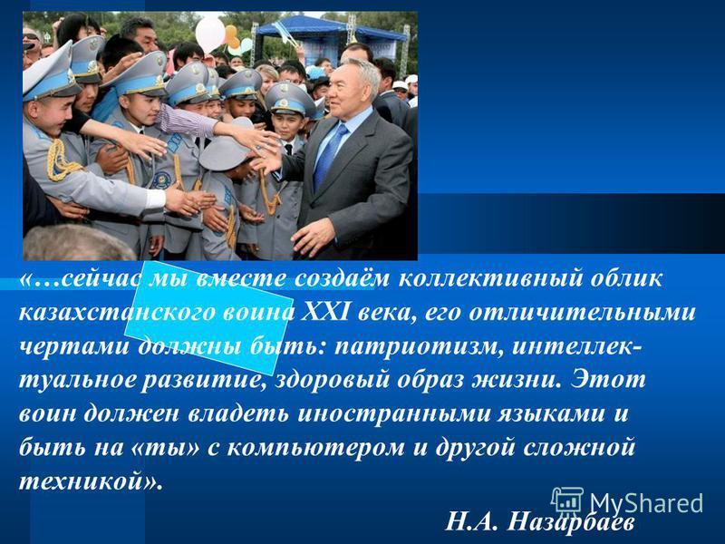 «…сейчас мы вместе создаём коллективный облик казахстанского воина XXI века, его отличительными чертами должны быть: патриотизм, интеллектуальное развитие, здоровый образ жизни. Этот воин должен владеть иностранными языками и быть на «ты» с компьютер