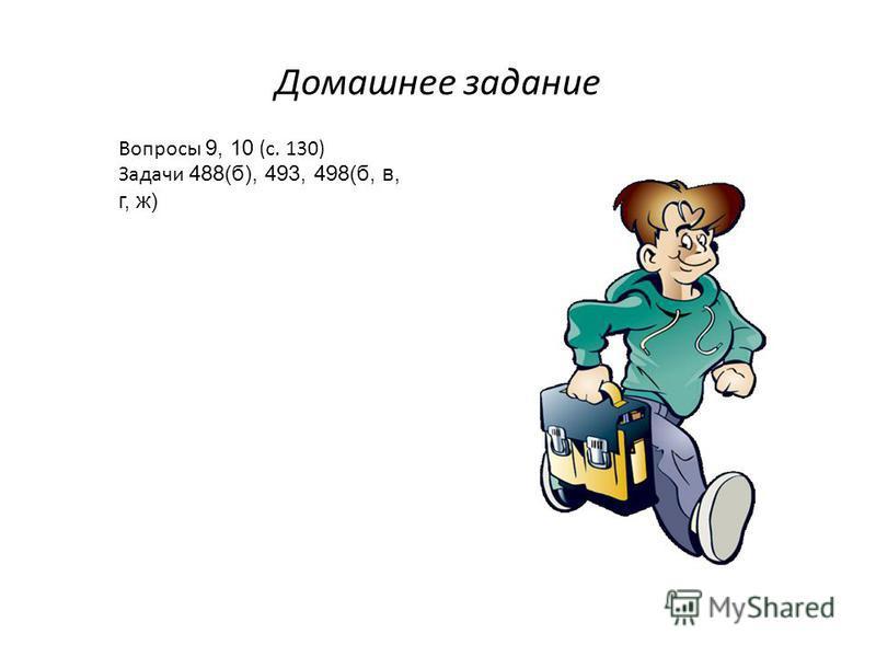 Домашнее задание Вопросы 9, 10 (с. 130) Задачи 488(б), 493, 498(б, в, г, ж)