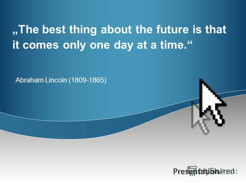 The best thing about the future is that it comes only one day at a time. Abraham Lincoln (1809-1865)