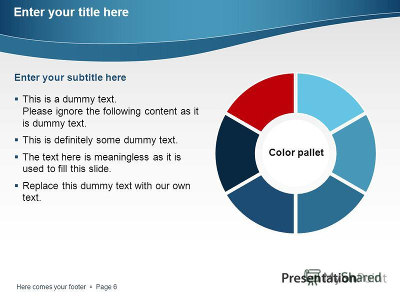 Here comes your footer Page 6 Enter your title here Color pallet This is a dummy text. Please ignore the following content as it is dummy text. This is definitely some dummy text. The text here is meaningless as it is used to fill this slide. Replace