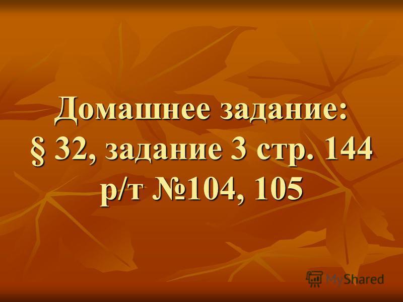 Домашнее задание: § 32, задание 3 стр. 144 р/т 104, 105