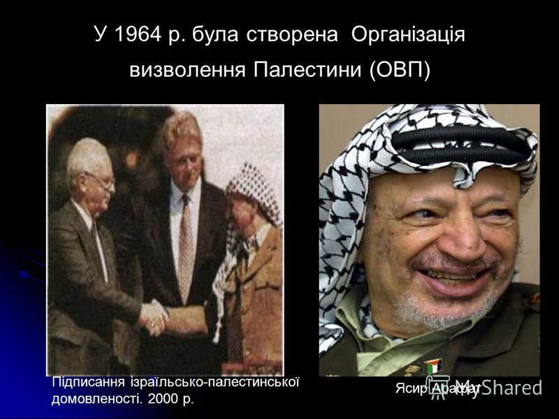 У 1964 р. була створена Організація визволення Палестини (ОВП) Підписання ізраїльсько-палестинської домовленості. 2000 р. Ясир Арафат