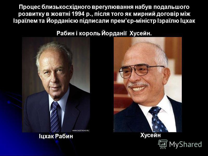 Процес близькосхідного врегулювання набув подальшого розвитку в жовтні 1994 p., після того як мирний договір між Ізраїлем та Йорданією підписали премєр-міністр Ізраїлю Іцхак Рабин і король Йорданії Хусейн. Іцхак Рабин Хусейн