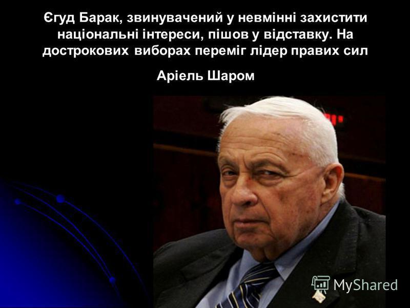 Єгуд Барак, звинувачений у невмінні захистити національні інтереси, пішов у відставку. На дострокових виборах переміг лідер правих сил Аріель Шаром