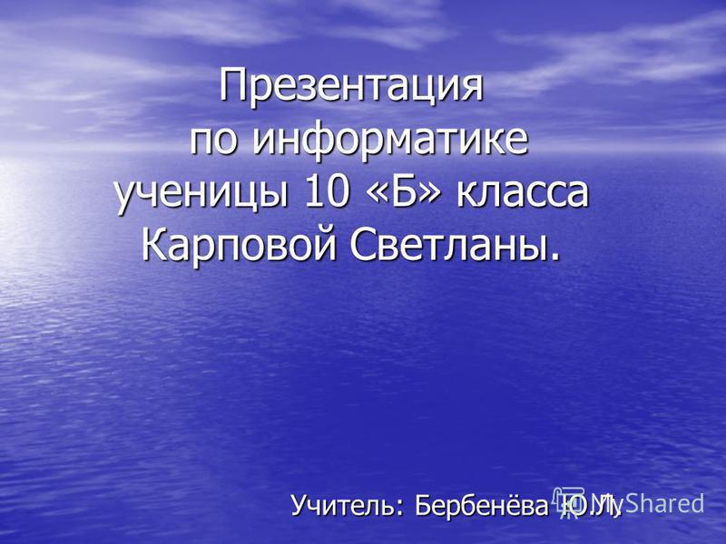 Презентация по информатике ученицы 10 «Б» класса Карповой Светланы. Учитель: Бербенёва Ю.Л.