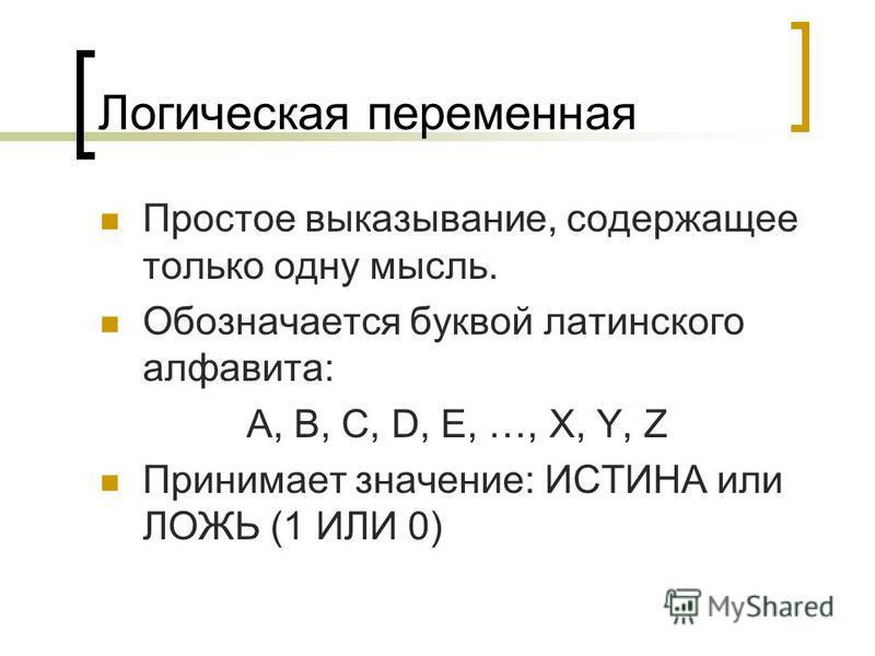 Логическая переменная Простое выказывание, содержащее только одну мысль. Обозначается буквой латинского алфавита: A, B, C, D, E, …, X, Y, Z Принимает значение: ИСТИНА или ЛОЖЬ (1 ИЛИ 0)
