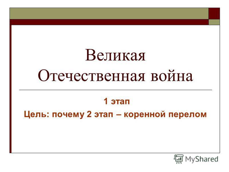 Великая Отечественная война 1 этап Цель: почему 2 этап – коренной перелом