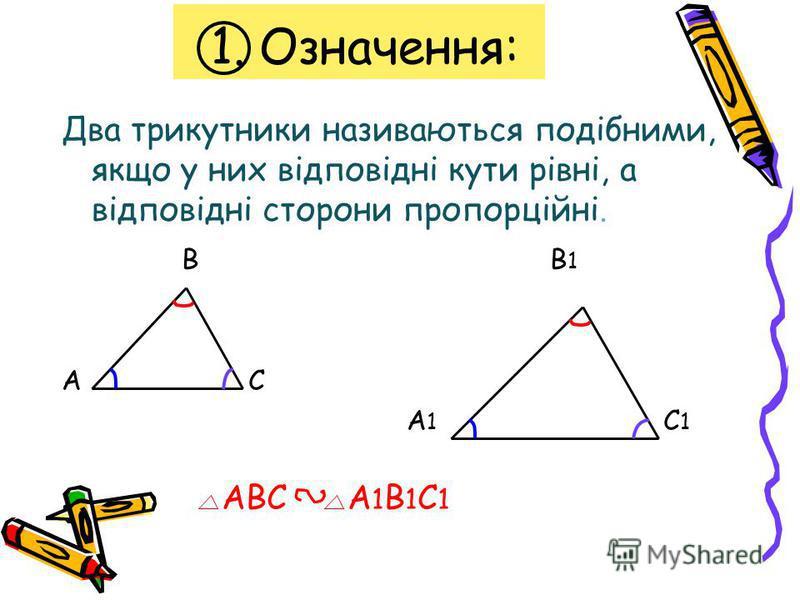 1. Означення: Два трикутники називаються подібними, якщо у них відповідні кути рівні, а відповідні сторони пропорційні. В В 1 А С А 1 С 1 АВС А 1 В 1 С 1