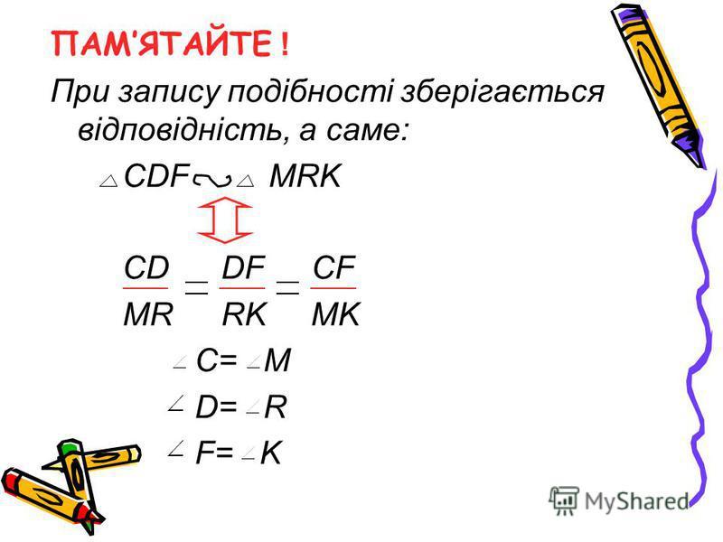 ПАМЯТАЙТЕ ! При запису подібності зберігається відповідність, а саме: CDF MRK CD DF CF MR RK MK C= M D= R F= K