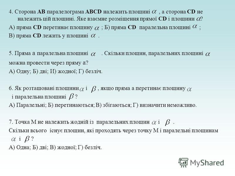 4. Сторона АВ паралелограма ABCD належить площині, а сторона СD не належить цій площині. Яке взаємне розміщення прямої СD і площини ? А) пряма СD перетинає площину ; Б) пряма СD паралельна площині ; В) пряма СD лежить у площині. 5. Пряма а паралельна