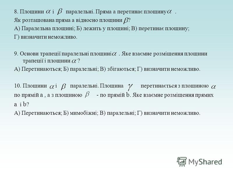 8. Площини і паралельні. Пряма а перетинає площину. Як розташована пряма а відносно площини ? А) Паралельна площині; Б) лежить у площині; В) перетинає площину; Г) визначити неможливо. 9. Основи трапеції паралельні площині. Яке взаємне розміщення площ