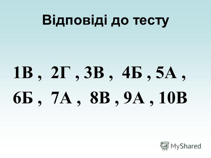 Відповіді до тесту 1В, 2Г, 3В, 4Б, 5А, 6Б, 7А, 8В, 9А, 10В
