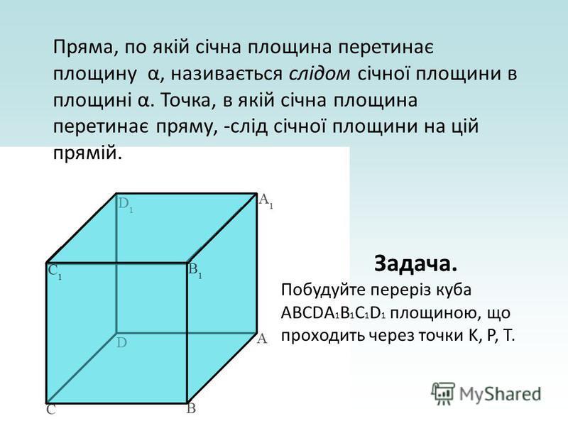 Задача. Побудуйте переріз куба ABCDA 1 B 1 C 1 D 1 площиною, що проходить через точки K, P, T. Пряма, по якій січна площина перетинає площину α, називається слідом січної площини в площині α. Точка, в якій січна площина перетинає пряму, -слід січної