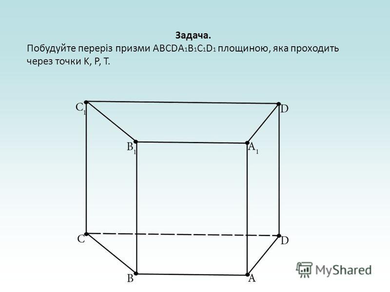 Задача. Побудуйте переріз призми ABCDA 1 B 1 C 1 D 1 площиною, яка проходить через точки K, P, T.