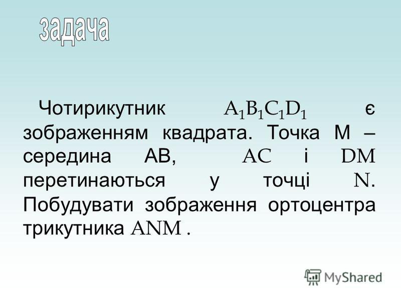 Чотирикутник A 1 B 1 C 1 D 1 є зображенням квадрата. Точка М – середина АВ, AC і DM перетинаються у точці N. Побудувати зображення ортоцентра трикутника ANM.