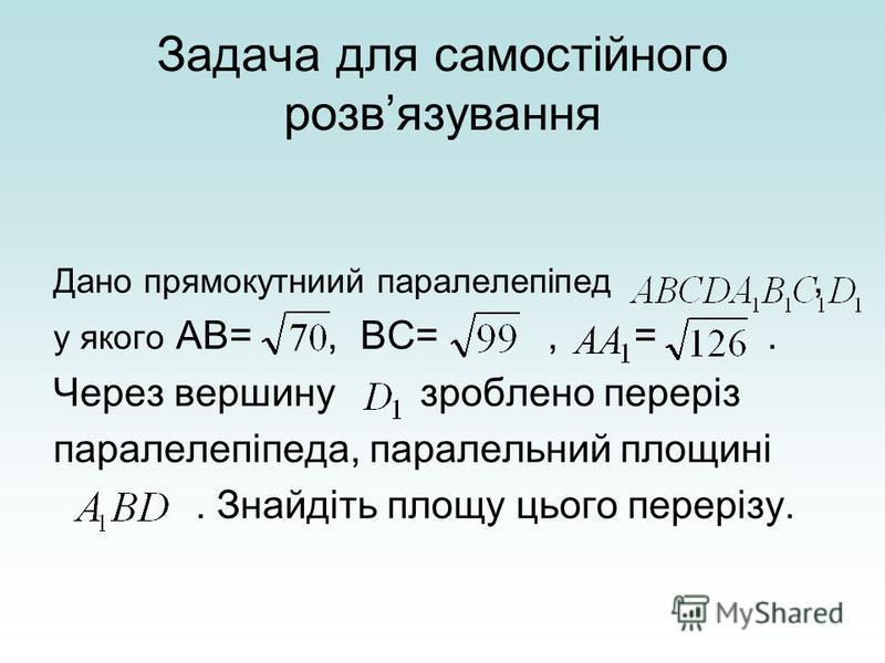 Задача для самостійного розвязування Дано прямокутниий паралелепіпед, у якого АВ=, ВС=, =. Через вершину зроблено переріз паралелепіпеда, паралельний площині. Знайдіть площу цього перерізу.