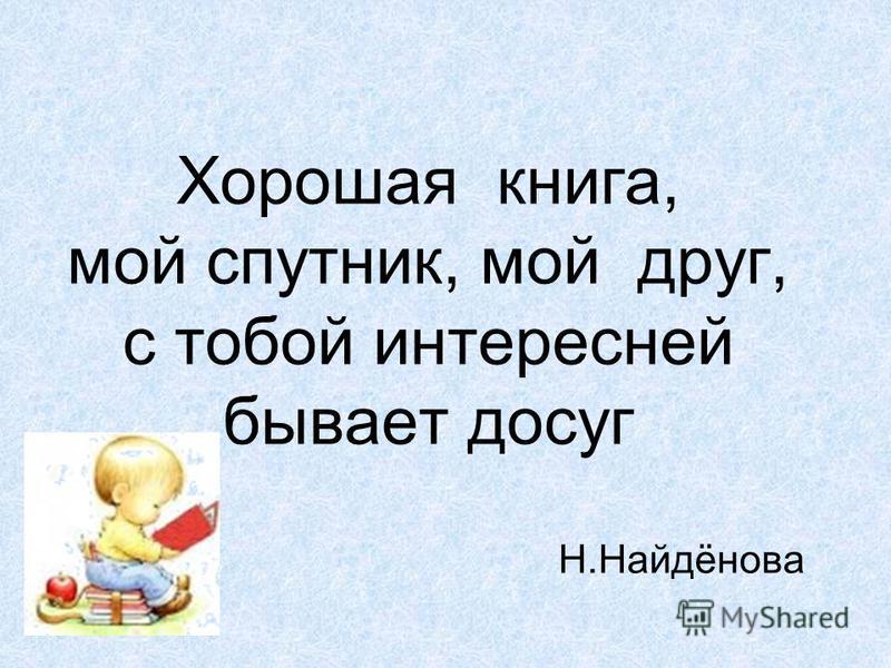 Хорошая книга, мой спутник, мой друг, с тобой интересней бывает досуг Н.Найдёнова