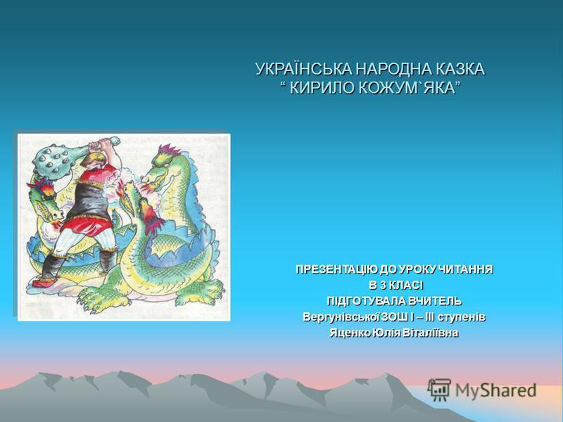 УКРАЇНСЬКА НАРОДНА КАЗКА КИРИЛО КОЖУМ`ЯКА ПРЕЗЕНТАЦІЮ ДО УРОКУ ЧИТАННЯ В 3 КЛАСІ В 3 КЛАСІ ПІДГОТУВАЛА ВЧИТЕЛЬ Вергунівської ЗОШ І – ІІІ ступенів Яценко Юлія Віталіївна