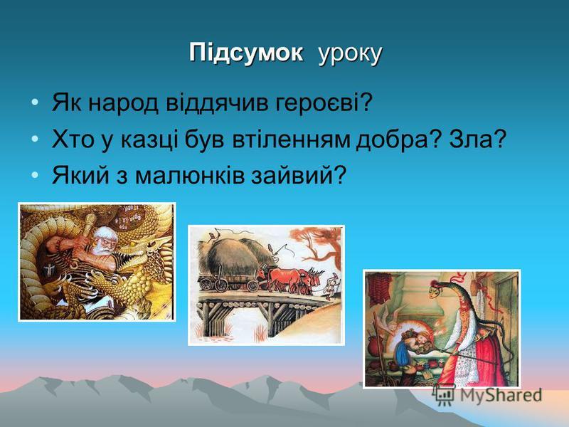 Підсумок уроку Як народ віддячив героєві? Хто у казці був втіленням добра? Зла? Який з малюнків зайвий?